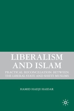 Book Liberalism And Islam: Practical Reconciliation between the Liberal State and Shiite Muslims by Hamid Hadji Haidar