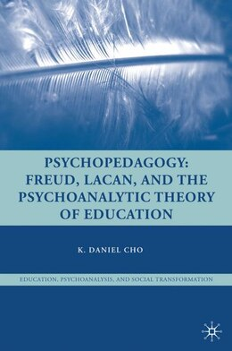 Book Psychopedagogy: Freud, Lacan, and the Psychoanalytic Theory of Education by K. Daniel Cho