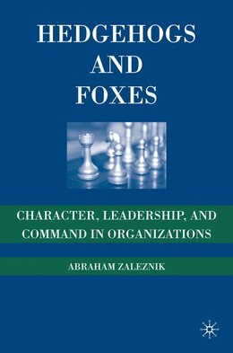 Book Hedgehogs And Foxes: Character, Leadership, and Command in Organizations by Abraham Zaleznik