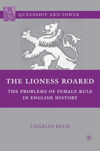 The Lioness Roared: The Problems of Female Rule in English History