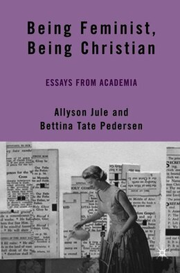 Book Being Feminist, Being Christian: Essays from Academia by A. Jule