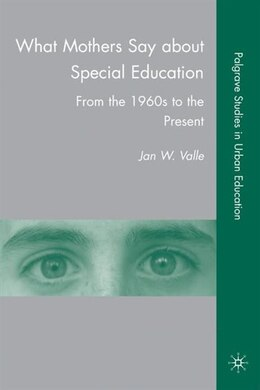 Book What Mothers Say about Special Education: From the 1960s to the Present by Jan W. Valle