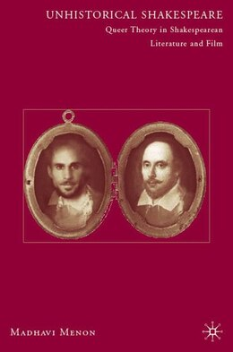 Book Unhistorical Shakespeare: Queer Theory in Shakespearean Literature and Film by Madhavi Menon