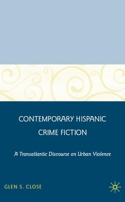 Book Contemporary Hispanic Crime Fiction: A Transatlantic Discourse on Urban Violence by Glen S. Close