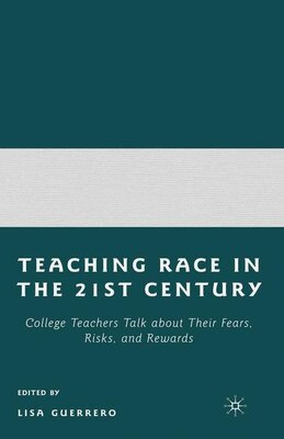 Book Teaching Race In The 21st Century: College Teachers Talk about Their Fears, Risks, and Rewards by Lisa Guerrero