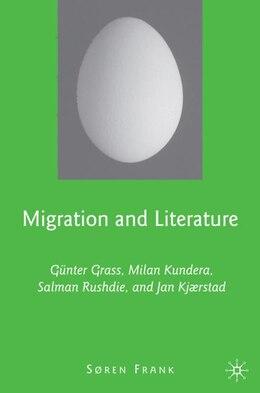 Book Migration And Literature: Günter Grass, Milan Kundera, Salman Rushdie, and Jan Kjærstad by Søren Frank