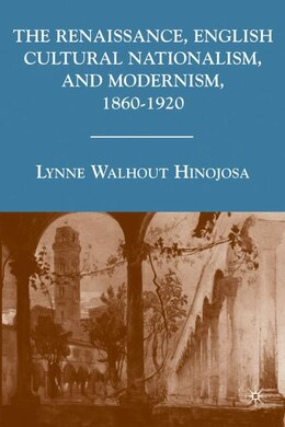 Book The Renaissance, English Cultural Nationalism, and Modernism, 1860-1920 by L. Hinojosa