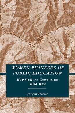 Book Women Pioneers of Public Education: How Culture Came to the Wild West by Jurgen Herbst