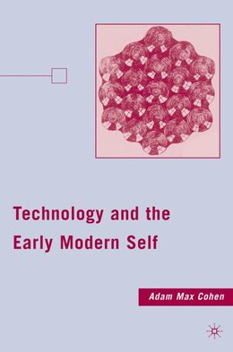 Book Technology And The Early Modern Self by Adam Max Cohen