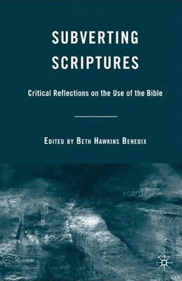 Book Subverting Scriptures: Critical Reflections on the Use of the Bible by Beth Hawkins Benedix
