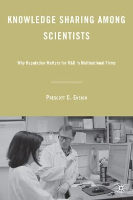 Book Knowledge Sharing among Scientists: Why Reputation Matters for R&D in Multinational Firms by Prescott C. Ensign