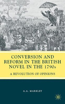 Book Conversion And Reform In The British Novel In The 1790s: A Revolution of Opinions by Arnold A. Markley