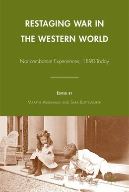 Book Restaging War In The Western World: Noncombatant Experiences, 1890-Today by M. Abbenhuis