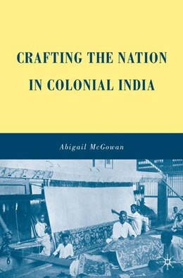 Book Crafting the Nation in Colonial India by Abigail McGowan