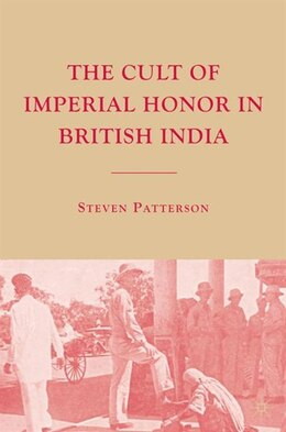 Book The Cult of Imperial Honor in British India by Steven Patterson