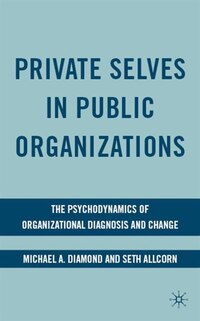 Private Selves In Public Organizations: The Psychodynamics of Organizational Diagnosis and Change