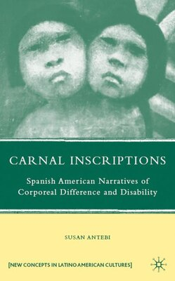 Book Carnal Inscriptions: Spanish American Narratives of Corporeal Difference and Disability by S. Antebi