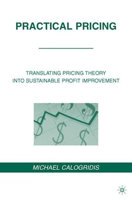Book Practical Pricing: Translating Pricing Theory into Sustainable Profit Improvement by Michael Calogridis