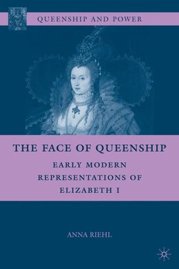 Book The Face of Queenship: Early Modern Representations of Elizabeth I by Anna Riehl