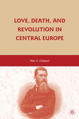 Book Love, Death, and Revolution in Central Europe: Ludwig Feuerbach, Moses Hess, Louise Dittmar… by Peter C. Caldwell