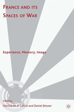 Book France and its Spaces of War: Experience, Memory, Image by Patricia M. E. Lorcin