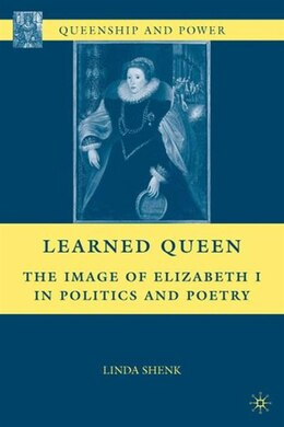 Book Learned Queen: The Image of Elizabeth I in Politics and Poetry by Linda Shenk