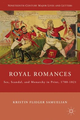 Book Royal Romances: Sex, Scandal, and Monarchy in Print, 1780-1821 by K. Samuelian