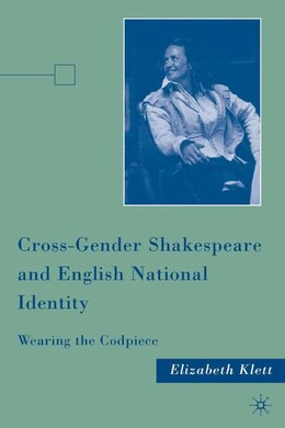 Book Cross-Gender Shakespeare and English National Identity: Wearing the Codpiece by Elizabeth Klett