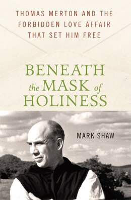 Book Beneath the Mask of Holiness: Thomas Merton and the Forbidden Love Affair that Set Him Free by Mark Shaw