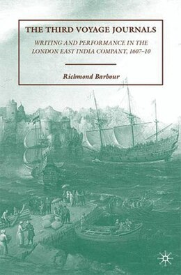 Book The Third Voyage Journals: Writing and Performance in the London East India Company, 1607-10 by R. Barbour