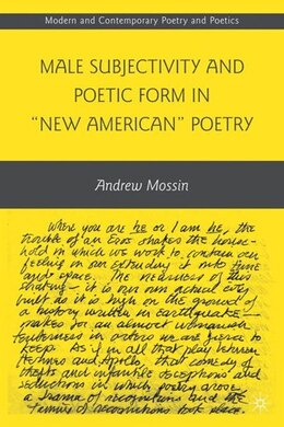 "Book Male Subjectivity and Poetic Form in ""New American"" Poetry by Andrew Mossin"