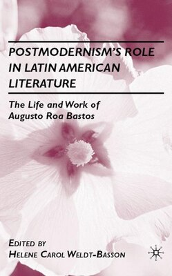 Book Postmodernism's Role in Latin American Literature: The Life and Work of Augusto Roa Bastos by Helene C. Weldt-Basson