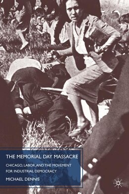 Book The Memorial Day Massacre and the Movement for Industrial Democracy: Chicago, Labor, and the… by M. Dennis