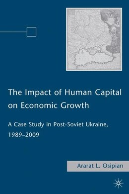 Book The Impact of Human Capital on Economic Growth: A Case Study in Post-Soviet Ukraine, 1989-2009 by A. Osipian