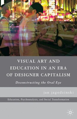 Book Visual Art and Education in an Era of Designer Capitalism by jan jagodzinski