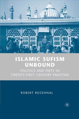 Book Islamic Sufism Unbound: Politics and Piety in Twenty-First Century Pakistan by R. Rozehnal