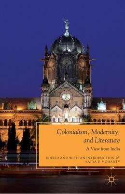 Book Colonialism, Modernity, and Literature: A View from India by Satya P. Mohanty