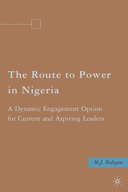 Book The Route to Power in Nigeria: A Dynamic Engagement Option for Current and Aspiring Leaders by M.J. Balogun