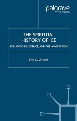 Book The Spiritual History of Ice: Romanticism, Science, and the Imagination by Eric G. Wilson