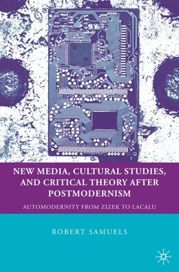 Book New Media, Cultural Studies, and Critical Theory after Postmodernism: Automodernity from Zizek to… by Robert Samuels