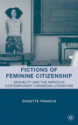Book Fictions of Feminine Citizenship: Sexuality and the Nation in Contemporary Caribbean Literature by Donette Francis