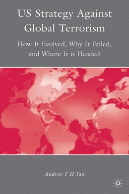 Book U.S. Strategy Against Global Terrorism: How It Evolved, Why It Failed, and Where It is Headed by Andrew T H Tan