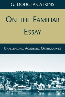 Book On the Familiar Essay: Challenging Academic Orthodoxies by G. Douglas Atkins