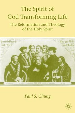 Book The Spirit of God Transforming Life: The Reformation and Theology of the Holy Spirit by Paul S. Chung