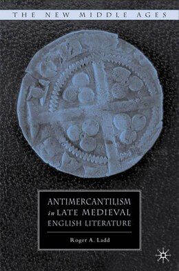 Book Antimercantilism in Late Medieval English Literature by Roger A. Ladd
