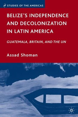 Book Belize's Independence and Decolonization in Latin America: Guatemala, Britain, and the UN by Assad Shoman