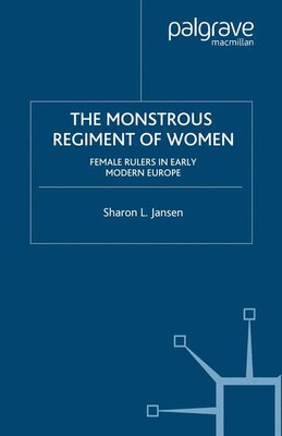 Book The Monstrous Regiment Of Women: Female Rulers In Early Modern Europe by Sharon L. Jansen