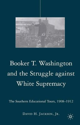 Book Booker T. Washington And The Struggle Against White Supremacy: The Southern Educational Tours, 1908… by David H. Jackson