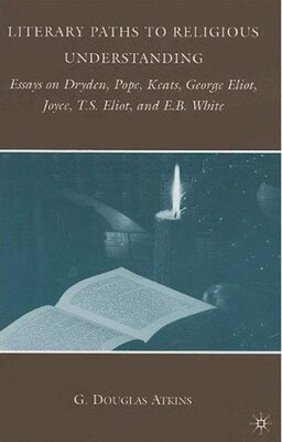 Book Literary Paths To Religious Understanding: Essays on Dryden, Pope, Keats, George Eliot, Joyce, T.S… by G. Atkins