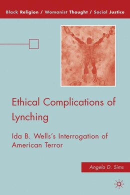 Book Ethical Complications of Lynching: Ida B. Wells's Interrogation of American Terror by Angela D. Sims